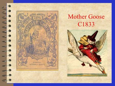 Mother Goose C1833 Boston's Mother Goose 4 Mary Goose, in error, has often been called the real Mother Goose. The following describes the folklore surrounding.