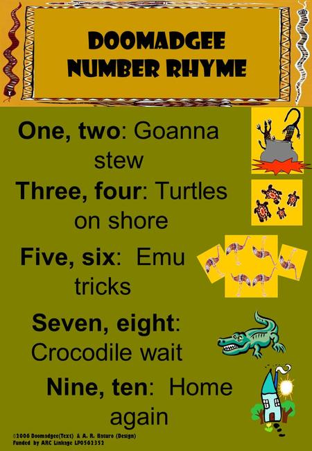 Napranum NUMBER RHYME DOOMADGEE NUMBER RHYME One, two: Goanna stew Three, four: Turtles on shore Five, six: Emu tricks Seven, eight: Crocodile wait Nine,