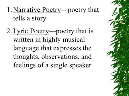 1.Narrative Poetry—poetry that tells a story 2.Lyric Poetry—poetry that is written in highly musical language that expresses the thoughts, observations,