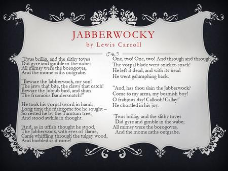 JABBERWOCKY by Lewis Carroll `Twas brillig, and the slithy toves Did gyre and gimble in the wabe: All mimsy were the borogoves, And the mome raths outgrabe.