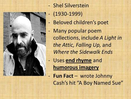 -Shel Silverstein -(1930-1999) -Beloved children's poet -Many popular poem collections, include A Light in the Attic, Falling Up, and Where the Sidewalk.