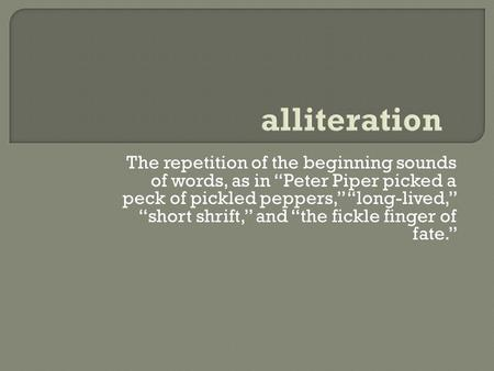 "The repetition of the beginning sounds of words, as in ""Peter Piper picked a peck of pickled peppers,"" ""long-lived,"" ""short shrift,"" and ""the fickle finger."