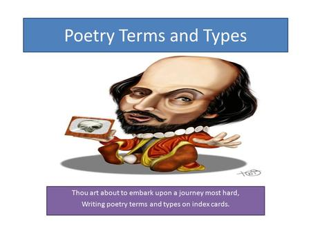 Poetry Terms and Types Thou art about to embark upon a journey most hard, Writing poetry terms and types on index cards.