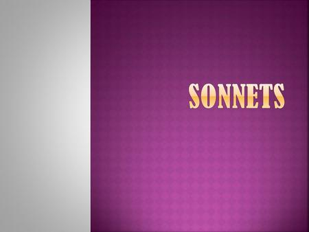 " A sonnet is a 14 lined poem.  It means ""little song.""  It has a strict rhyme scheme.  It uses Iambic Pentameter.  10 syllables per line.  5 beats."