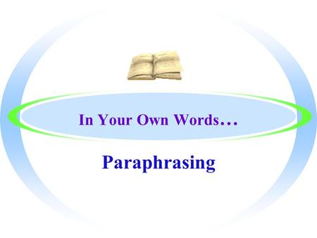 In Your Own Words … Paraphrasing What is Paraphrasing??? oPARAPHRASING IS… oUsed to rewrite the text in your own words oUsed to clarify meaning oUsed.