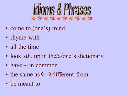 Come to (one's) mind rhyme with all the time look sth. up in the/a/one's dictionary have ~ in common the same as  different from be meant to.