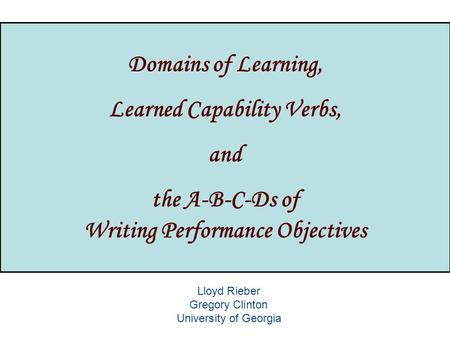 Domains of Learning, Learned Capability Verbs, and the A-B-C-Ds of Writing Performance Objectives Lloyd Rieber Gregory Clinton University of Georgia.