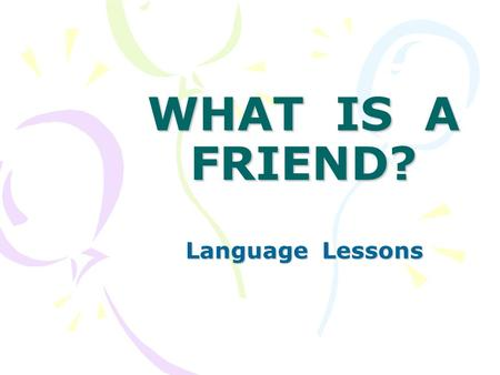WHAT IS A FRIEND? Language Lessons. Who can be a friend? Can you be a friend?