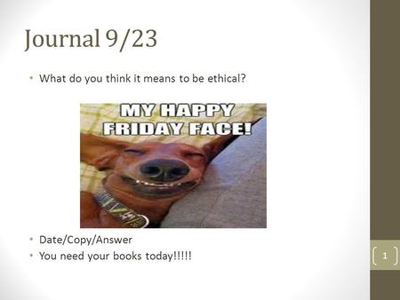 Journal 9/23 What do you think it means to be ethical? Date/Copy/Answer You need your books today!!!!! 1.