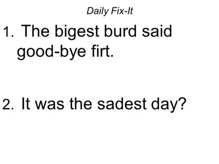 Daily Fix-It 1. The bigest burd said good-bye firt. 2. It was the sadest day?