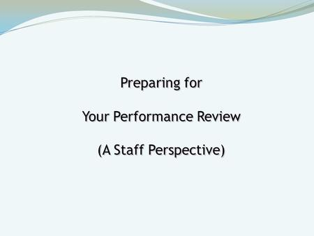 Preparing for Your Performance Review (A Staff Perspective) Preparing for Your Performance Review (A Staff Perspective)