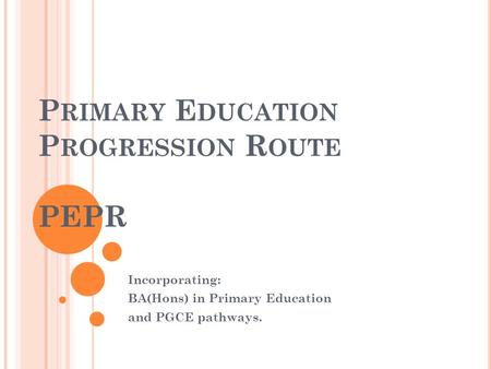 P RIMARY E DUCATION P ROGRESSION R OUTE PEPR Incorporating: BA(Hons) in Primary Education and PGCE pathways.