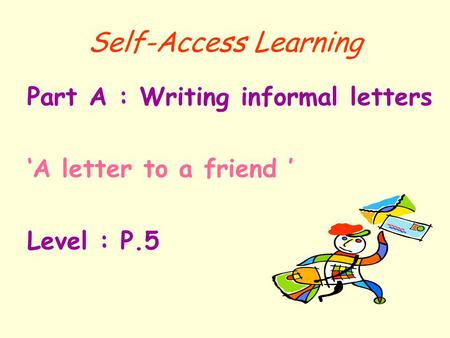 Self-Access Learning Part A : Writing informal letters 'A letter to a friend ' Level : P.5.