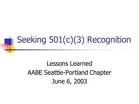Seeking 501(c)(3) Recognition Lessons Learned AABE Seattle-Portland Chapter June 6, 2003.