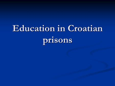 Education in Croatian prisons. General situation: The total accommodation capacity of prisons and imprisonment in Croatia amounts to less than 4.000 places.