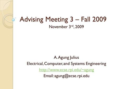 Advising Meeting 3 – Fall 2009 November 3 rd, 2009 A. Agung Julius Electrical, Computer, and Systems Engineering