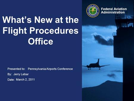Presented to: By: Date: Federal Aviation Administration What's New at the Flight Procedures Office Pennsylvania Airports Conference Jerry Lebar March 2,