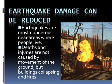Earthquakes are most dangerous near areas where people live. Deaths and injuries are not caused by movement of the ground, but buildings collapsing and.