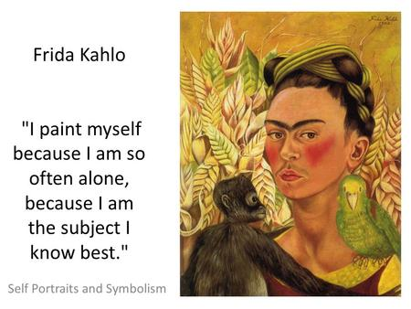 Frida Kahlo I paint myself because I am so often alone, because I am the subject I know best. Self Portraits and Symbolism.