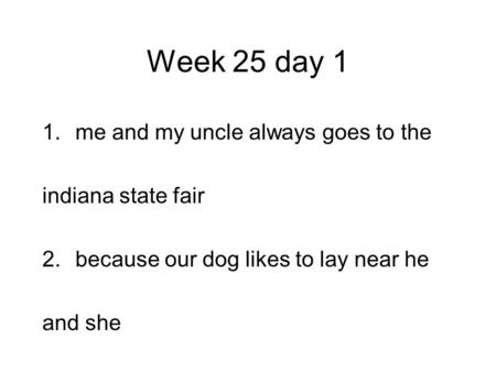 Week 25 day 1 1.me and my uncle always goes to the indiana state fair 2.because our dog likes to lay near he and she.