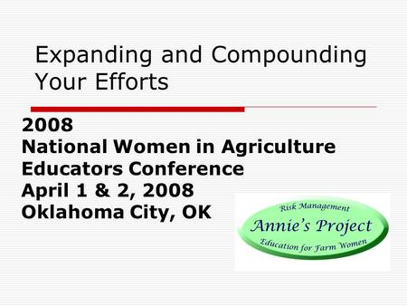 Expanding and Compounding Your Efforts 2008 National Women in Agriculture Educators Conference April 1 & 2, 2008 Oklahoma City, OK.