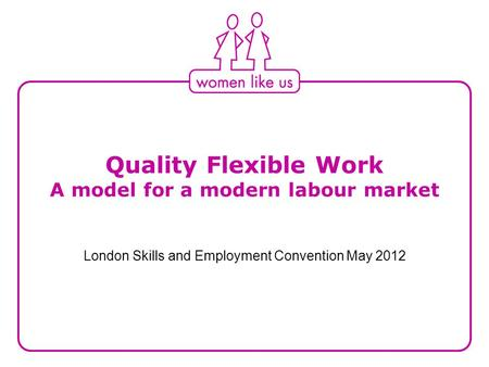 Quality Flexible Work A model for a modern labour market London Skills and Employment Convention May 2012.