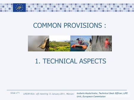 Slide n°1 LIFE09 Kick- off meeting 13 January 2011, Warsaw COMMON PROVISIONS : 1. TECHNICAL ASPECTS Izabela Madalinska, Technical Desk Officer, LIFE Unit,