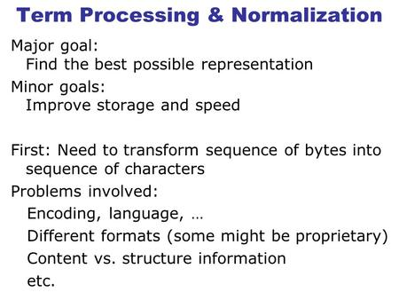 Term Processing & Normalization Major goal: Find the best possible representation Minor goals: Improve storage and speed First: Need to transform sequence.