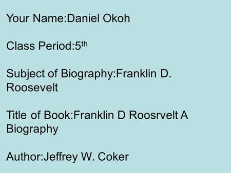 Your Name:Daniel Okoh Class Period:5 th Subject of Biography:Franklin D. Roosevelt Title of Book:Franklin D Roosrvelt A Biography Author:Jeffrey W. Coker.