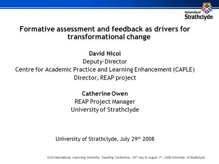 33rd International Improving University Teaching Conference, 29 th July to August 1 st, 2008 University of Strathclyde Formative assessment and feedback.