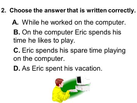 2. Choose the answer that is written correctly. A.While he worked on the computer. B.On the computer Eric spends his time he likes to play. C.Eric spends.