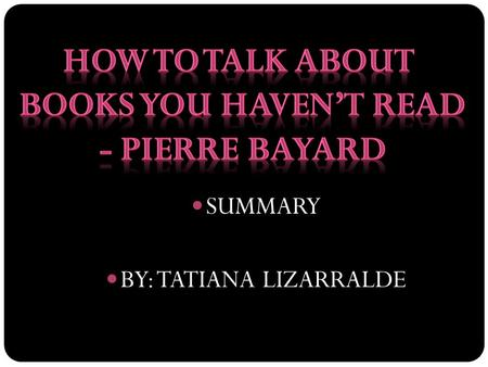 SUMMARY BY: TATIANA LIZARRALDE. SUMMARY SUBSECTIONS 1 AND 2 -WAYS OF NOT READING- HOW TO TALK ABOUT BOOKS YOU HAVEN'T READ -PIERRE BAYARD.