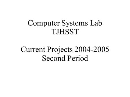 <strong>Computer</strong> Systems Lab TJHSST Current Projects 2004-2005 Second Period.