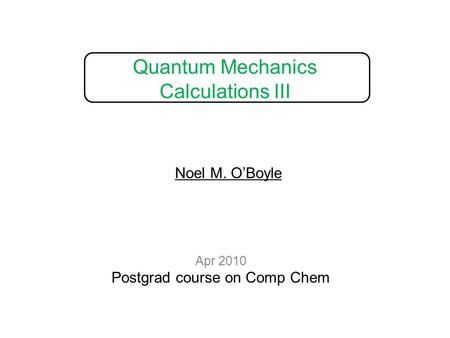 Quantum Mechanics Calculations III Apr 2010 Postgrad course on Comp Chem Noel M. O'Boyle.