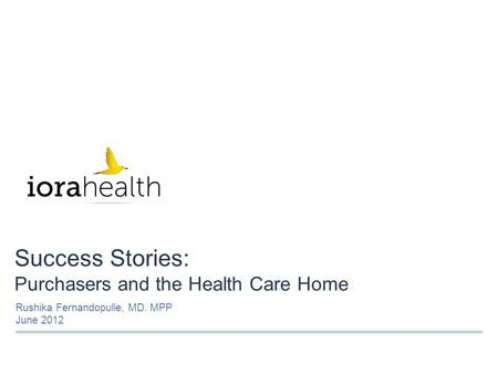 Success Stories: Purchasers and the Health Care Home Rushika Fernandopulle, MD. MPP June 2012.