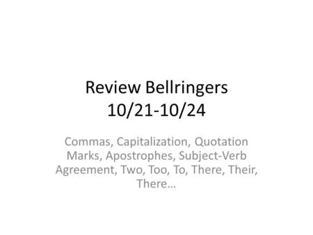 Review Bellringers 10/21-10/24 Commas, Capitalization, Quotation Marks, Apostrophes, Subject-Verb Agreement, Two, Too, To, There, Their, There…