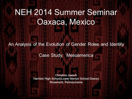 NEH 2014 Summer Seminar Oaxaca, Mexico An Analysis of the Evolution of Gender Roles and Identity Case Study: Mesoamerica Christine Jawork Harriton High.