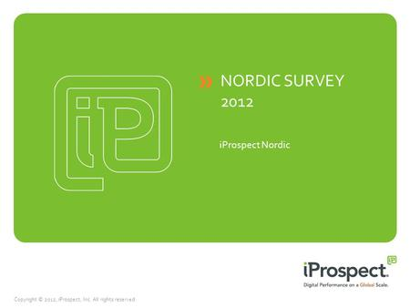 Copyright © 2012, iProspect, Inc. All rights reserved. NORDIC SURVEY 2012 iProspect Nordic.