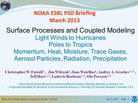 NOAA ESRL PSD Briefing March 2013 Surface Processes and Coupled Modeling Light Winds to Hurricanes Poles to Tropics Momentum, Heat, Moisture, Trace Gases,