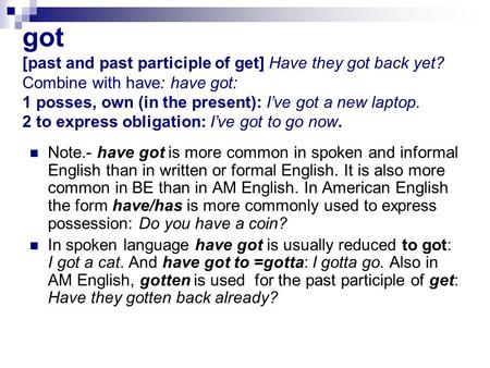 Got [past and past participle of get] Have they got back yet? Combine with have: have got: 1 posses, own (in the present): I've got a new laptop. 2 to.