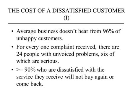 THE COST OF A DISSATISFIED CUSTOMER (I) Average business doesn't hear from 96% of unhappy customers. For every one complaint received, there are 24 people.