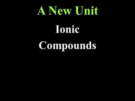 A New Unit Ionic Compounds. Homework: Read section 8.1 Answer questions 3, 4, 5, and 6 on page 214.