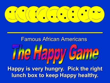 Happy Game Famous African Americans Happy is very hungry. Pick the right lunch box to keep Happy healthy.