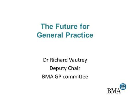 The Future for General Practice Dr Richard Vautrey Deputy Chair BMA GP committee.