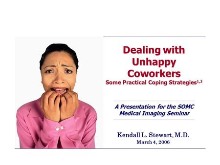 Dealing with Unhappy Coworkers Some Practical Coping Strategies 1,2 A Presentation for the SOMC Medical Imaging Seminar Kendall L. Stewart, M.D. March.