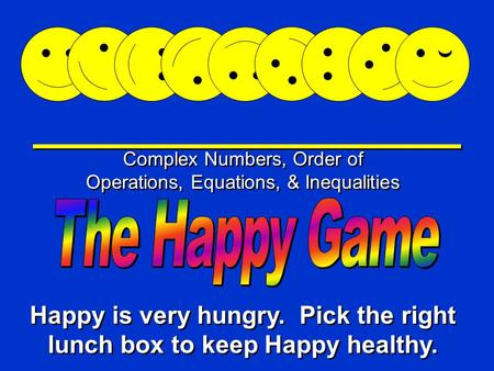 Happy Game Complex Numbers, Order of Operations, Equations, & Inequalities Happy is very hungry. Pick the right lunch box to keep Happy healthy.