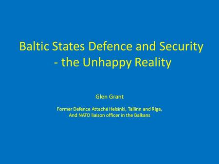 Baltic States Defence and Security - the Unhappy Reality Glen Grant Former Defence Attaché Helsinki, Tallinn and Riga, And NATO liaison officer in the.