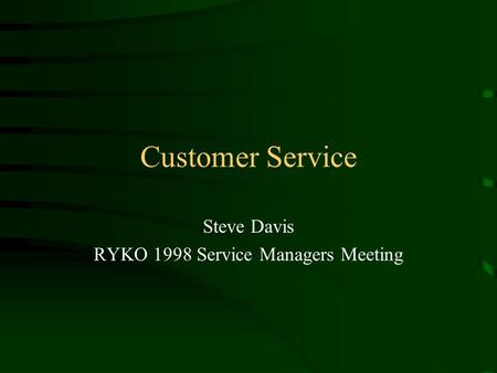 Customer Service Steve Davis RYKO 1998 Service Managers Meeting.