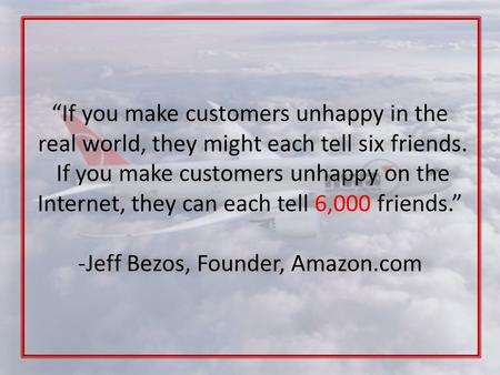 """If you make customers unhappy in the real world, they might each tell six friends. If you make customers unhappy on the Internet, they can each tell 6,000."