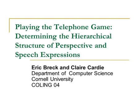 Playing the Telephone Game: Determining the Hierarchical Structure of Perspective and Speech Expressions Eric Breck and Claire Cardie Department of Computer.